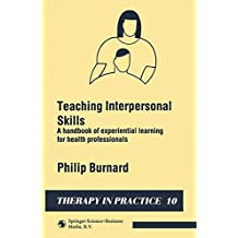 Teaching Interpersonal Skills: A Handbook of Experimental Learning for Health Professionals (Therapy in Practice Series): Handbook of Experiential Learning for Health Professionals