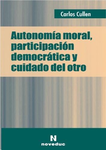 Autonomia Moral, Participacion Democratica y Cuidado del Otro por Carlos Cullen