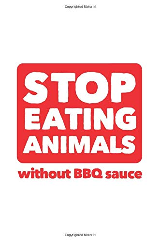 Stop Eating Animals Without BBQ Sauce: Notebook & Journal - Funny BBQ Journal, Blank & Lined BBQ Recipe Notebook, Anti-Vegan Meat Eating Grill Cooking ... Book, School, College Or Office Gag Gift (Bar-b-ques)