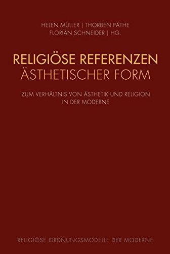 Religiöse Referenzen ästhetischer Form: Zum Verhältnis von Ästhetik und Religion in der Moderne (Religiöse Ordnungsmodelle der Moderne)