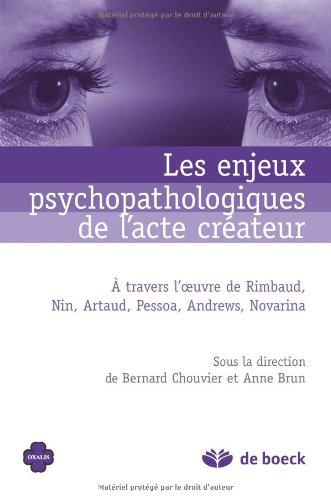 Les enjeux psychopathologiques de l'acte créateur : À travers l'oeuvre de Rimbaud, Nin, Artaud, Pessoa, Andrews, Novarina