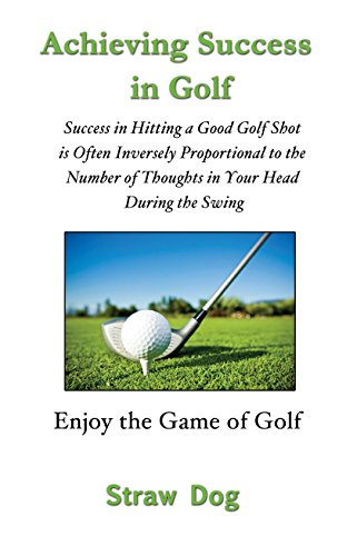 Achieving Success in Golf: Success in Hitting a Good Golf Shot is Often Inversely Proportional to the Number of Thoughts in Your Head During the Swing (English Edition) por Straw Dog