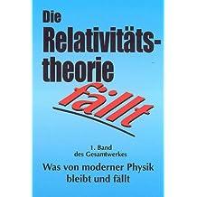 80 Autoren: Was von moderner Physik bleibt und fällt / Die Relativitätstheorie fällt: Physikalische, philosophische, wissenschaftssoziologische und ... Hundert Jahre Kultus des Irrtums sind genug