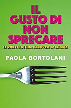 Il gusto di non sprecare: Ricette di una genovese in cucina (indies g&a) di [Bortolani, Paola]