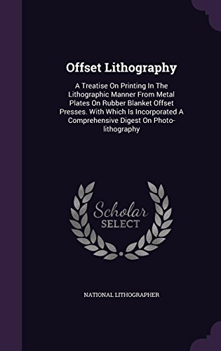 Offset Lithography: A Treatise on Printing in the Lithographic Manner from Metal Plates on Rubber...