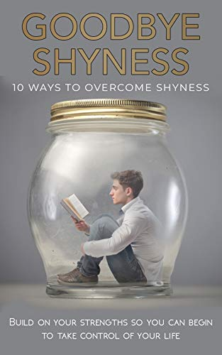 Goodbye Shyness: 10 Ways to Overcome Shyness: Build on your Strengths so you can Begin to Take Control of your Life (Anxiety, Social Anxiety, Stress, Social Skills, Happiness) book cover
