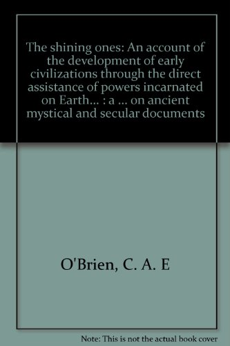 The shining ones: An account of the development of early civilizations through the direct assistance of powers incarnated on Earth... : a philosophical ... on ancient mystical and secular documents