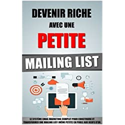 Devenir Riche Avec Une Petite Mailing List: Le Système Email Marketing Complet Pour Construire Et Transformer Une Mailing List (Même Petite) En Poule Aux Oeufs D'Or.