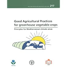 Good Agricultural Practices for Greenhouse Vegetable Crops: Principles for Mediterranean Climate Areas (Fao Plant Production and Protection Paper)