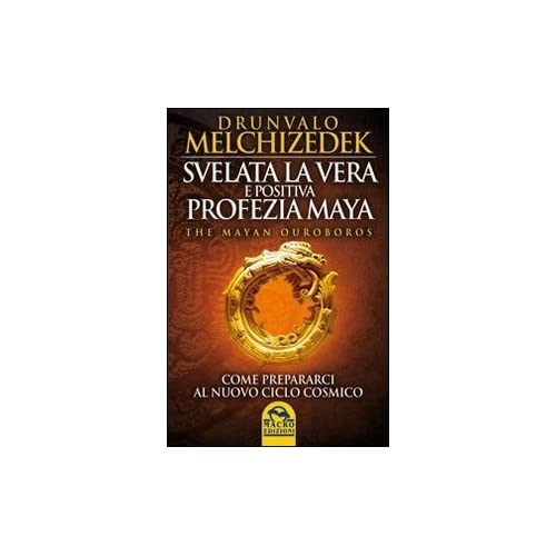 Svelata La Vera E Positiva Profezia Maya. The Mayan Ouroboros. Come Prepararsi Al Nuovo Ciclo Cosmico