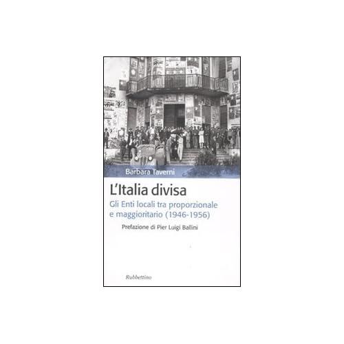 L'italia Divisa. Gli Enti Locali Tra Proporzionale E Maggioritario (1946-1956)