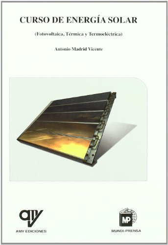 Cursodeenergíasolar(Fotovoltaica,térmicaytermoeléctrica): (Fotovoltaica, Térmica y Termoeléctrica por ANTONIO MADRID VICENTE
