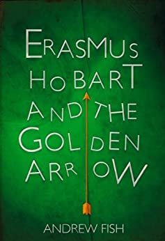 Erasmus Hobart and the Golden Arrow by [Fish, Andrew]