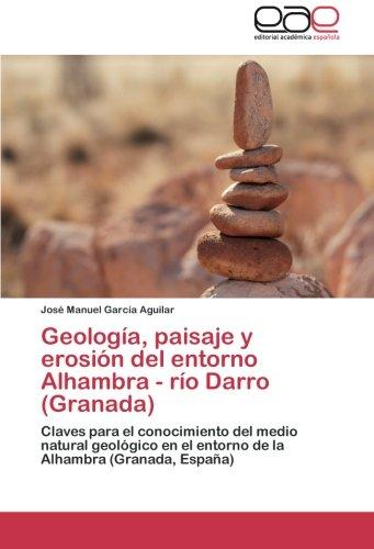 Geología, paisaje y erosión del entorno Alhambra - río Darro (Granada): Claves para el conocimiento del medio natural geológico en el entorno de la Alhambra (Granada, España) por José Manuel García Aguilar
