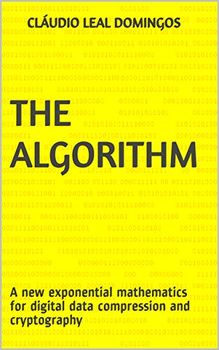 The Algorithm: A new exponential mathematics for digital data compression and cryptography (English Edition)