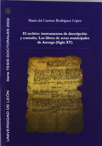 El archivo: instrumentos de descripción y consulta. Los libros de actas municipales de Astorga (Siglo XV) (Tesis doctorales 2002) por María del Carmen Rodríguez López