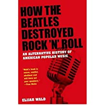 [(How The Beatles Destroyed Rock 'n' Roll: An Alternative History of American Popular Music)] [Author: Elijah Wald] published on (November, 2011)