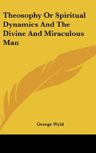 Theosophy or Spiritual Dynamics and the Divine and Miraculous Man