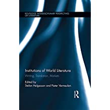 Institutions of World Literature: Writing, Translation, Markets (Routledge Interdisciplinary Perspectives on Literature)