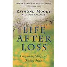 Life After Loss: Finding Hope Through Life After Life: Conquering Grief and Finding Hope by Dr Raymond Moody (2002-01-03)