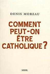 Comment peut-on être catholique ? par Denis Moreau