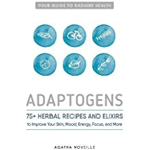 Adaptogens: 75+ Herbal Recipes and Elixirs to Improve Your Skin, Mood, Energy, Focus, and More