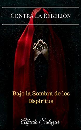 Contra La Rebelion: Bajo la sombra de los Espíritus por Alfredo Salazar