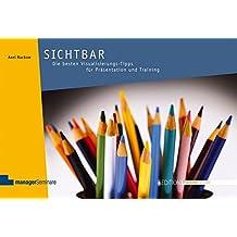 Sichtbar: Die besten Visualisierungs-Tipps für Präsentation und Training (Edition Training aktuell)