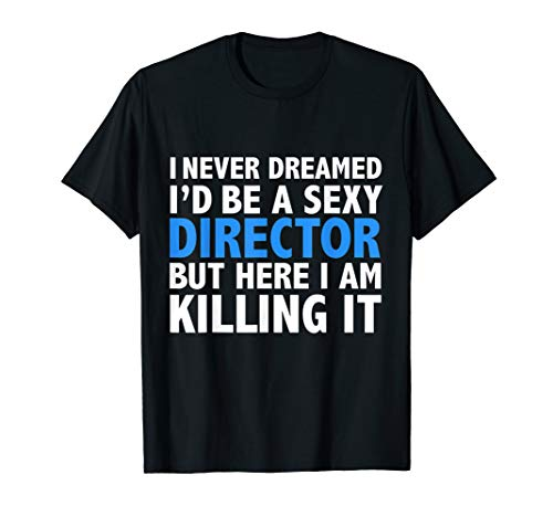 Never Dreamed I'd be a Sexy Director Funny Film School Gift T-Shirt