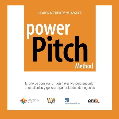 Power Pitch Method: El arte de construir un Pitch para encantar a tus clientes y generar nuevos negocios