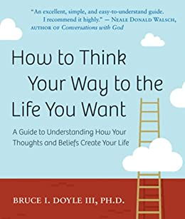 How to Think Your Way to the Life You Want: A Guide to Understanding How Your Thoughts and Beliefs Create Your Life par [Doyle, Bruce I.]