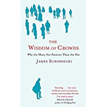 The Wisdom Of Crowds: Why the Many are Smarter than the Few and How Collective Wisdom Shapes Business, Economics, Society and Nations