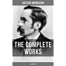 The Complete Works of Arthur Morrison (Illustrated): Adventures of Martin Hewitt, The Red Triangle, Tales of Mean Streets, The Dorrington Deed Box, The ... Shadows Around Us & more (English Edition)