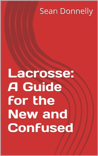 Lacrosse: A Guide for the New and Confused (English Edition)