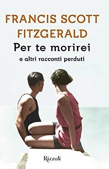 Per te morirei: e altri racconti perduti (Italian Edition) by [Fitzgerald, Francis Scott]