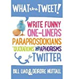 Telecharger Livres What the Tweet Write Funny One Liners Paraprosdokians Quotations and Aphorisms for Twitter Author Bill Liao Jul 2013 (PDF,EPUB,MOBI) gratuits en Francaise