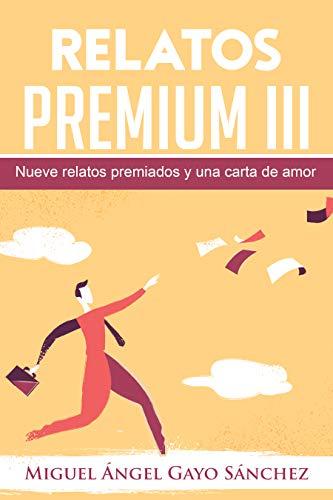 Relatos Premium III: Nueve relatos premiados y una carta de amor por Miguel Ángel Gayo Sánchez