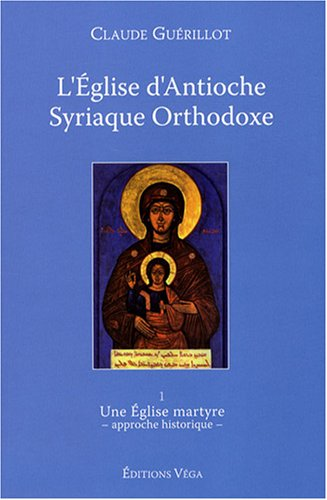L'Eglise d'Antioche syriaque orthodoxe : Tome 1, Une Eglise martyre (approche historique)