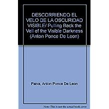 DESCORRIENDO EL VELO DE LA OSCURIDAD VISIBLE/ Pulling Back the Veil of the Visible Darkness (Anton Ponce De Leon)