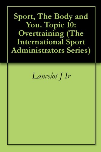 Sport, The Body and You. Topic 10: Overtraining (The International Sport Administrators Series)