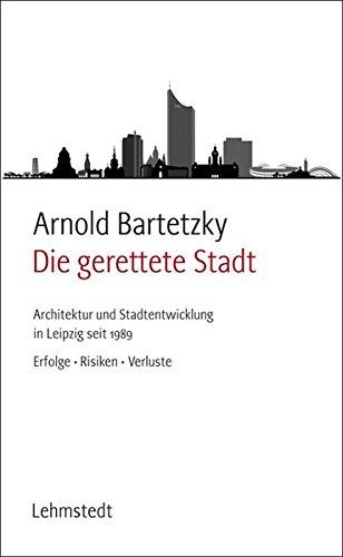 Die gerettete Stadt: Architektur und Stadtentwicklung in Leipzig seit 1989 - Erfolge, Risiken, Verluste