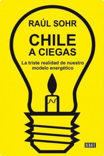 Chile a ciegas: La triste realidad de nuestro modelo energético (Spanish Edition)