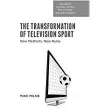 The Transformation of Television Sport: New Methods, New Rules (Palgrave Global Media Policy and Business)