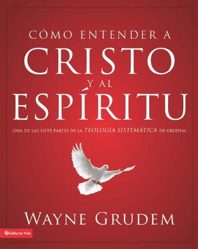 Cómo entender a Cristo y el Espíritu: Una de las siete partes de la teología sistemática de Grudem