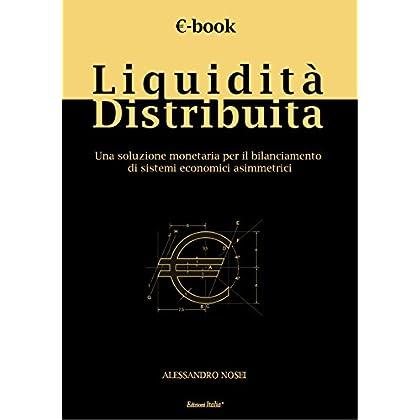 Liquidità Distribuita: Una Soluzione Monetaria Per Il Bilanciamento Di Sistemi Economici Asimmetrici (Arcadia - Collana Di Studi Accademici Vol. 1)