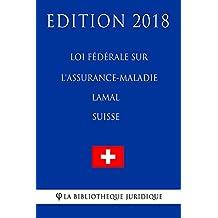 Loi fédérale sur l'assurance-maladie LAMal (Suisse) - Edition 2018 (French Edition)