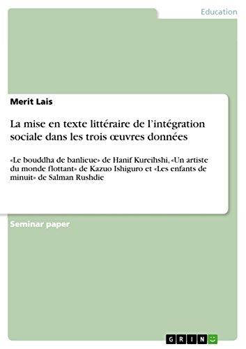 La mise en texte littéraire de l'intégration sociale dans les trois œuvres données: «Le bouddha de banlieue» de Hanif Kureihshi, «Un artiste du monde flottant» ... minuit» de Salman Rushdie (French Edition)