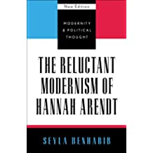 The Reluctant Modernism of Hannah Arendt (Modernity and Political Thought)