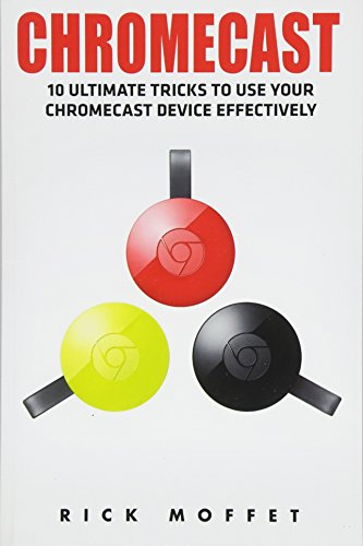 [Libro] - Chromecast: 10 Ultimate Tricks to Use Your Chromecast Device Effectively