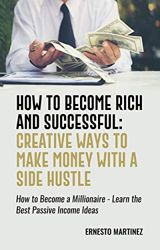How to Become Rich and Successful: Creative Ways to Make Money with a Side Hustle: How to Become a Millionaire - Learn the Best Passive Income Ideas (Entrepreneurship Book 1) (English Edition)